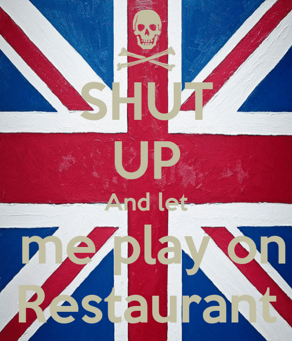SHUT UP And let  me play on Restaurant