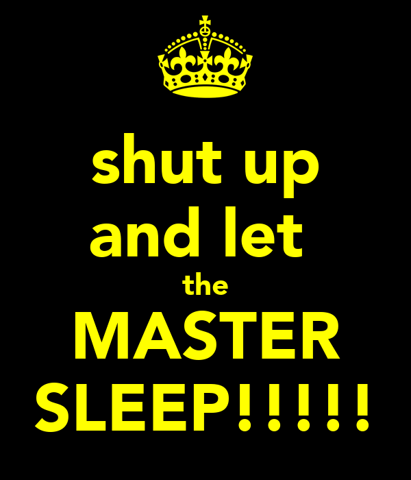 shut up and let  the MASTER SLEEP!!!!!