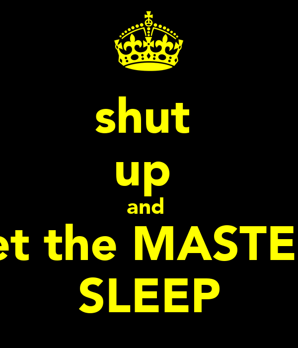shut  up  and  let the MASTER SLEEP