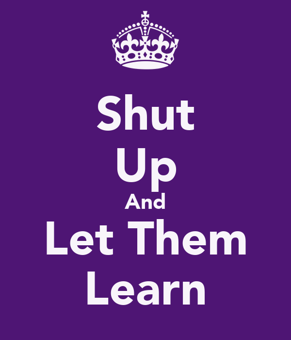 Shut Up And Let Them Learn