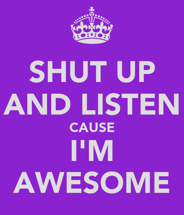SHUT UP AND LISTEN CAUSE I'M AWESOME