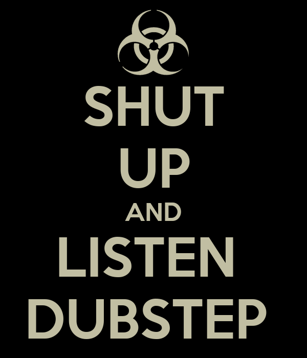 SHUT UP AND LISTEN  DUBSTEP