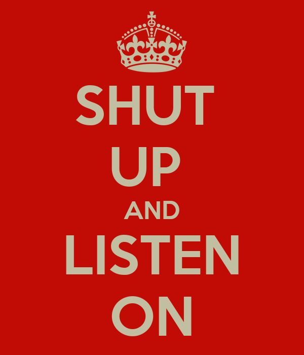 SHUT  UP  AND LISTEN ON