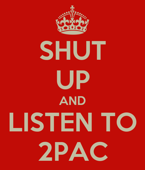 SHUT UP AND LISTEN TO 2PAC