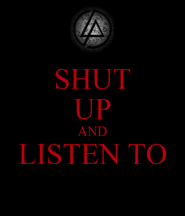SHUT UP AND LISTEN TO