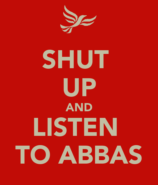 SHUT  UP AND LISTEN  TO ABBAS