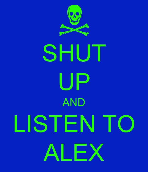 SHUT UP AND LISTEN TO ALEX