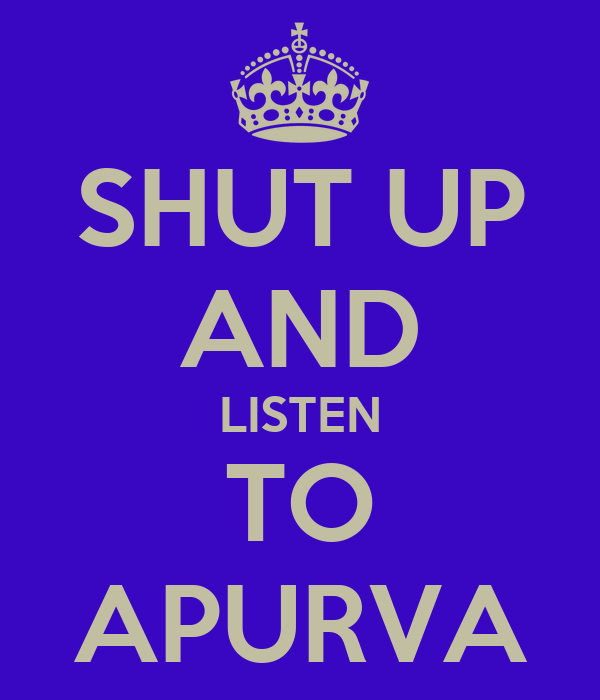 SHUT UP AND LISTEN TO APURVA
