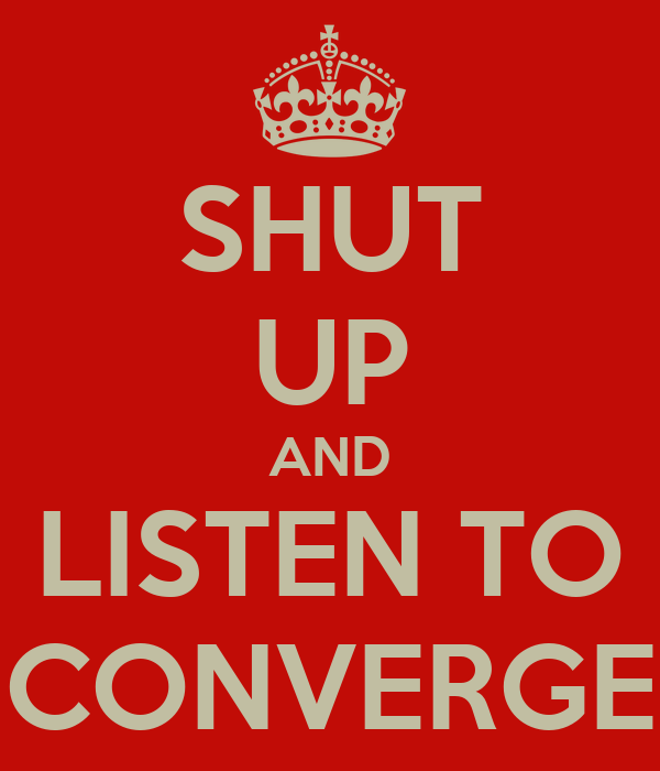 SHUT UP AND LISTEN TO CONVERGE
