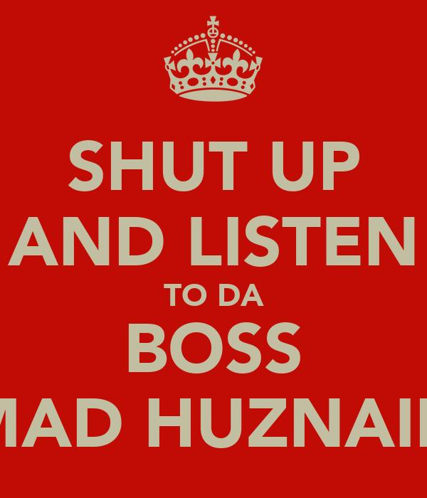 SHUT UP AND LISTEN TO DA BOSS MAD HUZNAIN