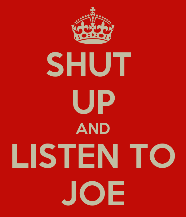 SHUT  UP AND LISTEN TO JOE