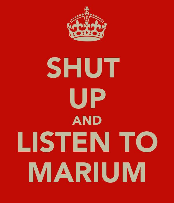 SHUT  UP AND LISTEN TO MARIUM