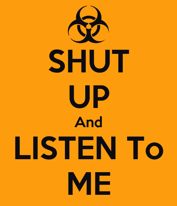 SHUT UP And LISTEN To ME