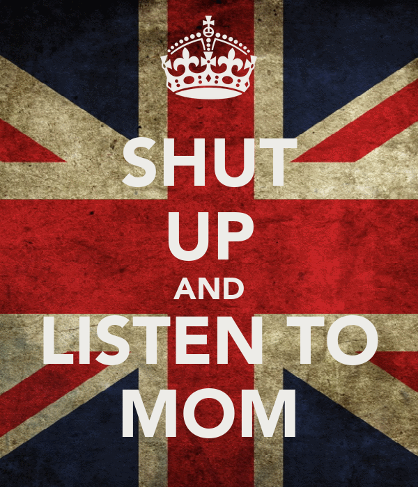 SHUT UP AND LISTEN TO MOM