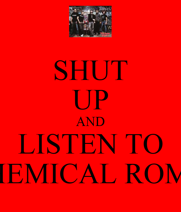 SHUT UP AND LISTEN TO MY CHEMICAL ROMANCE