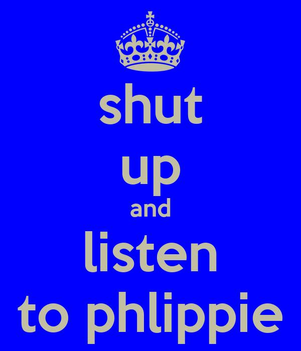 shut up and listen to phlippie