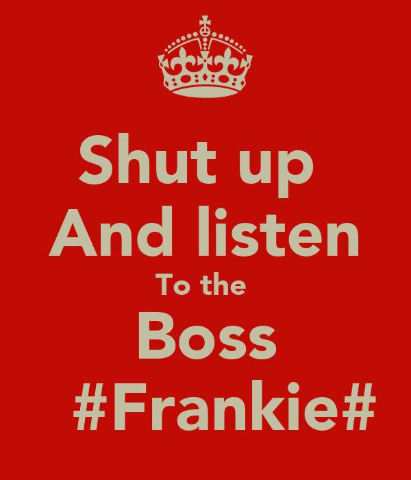 Shut up  And listen To the  Boss   #Frankie#