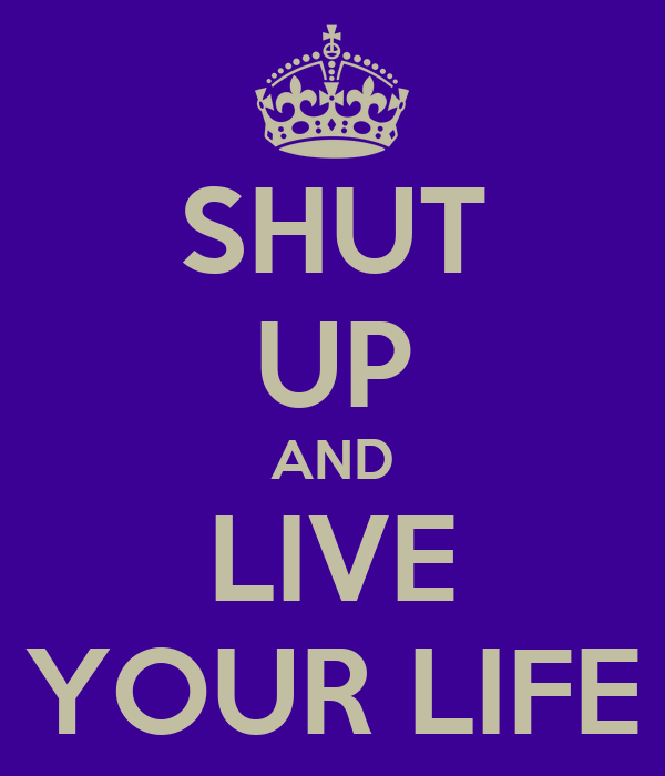 SHUT UP AND LIVE YOUR LIFE