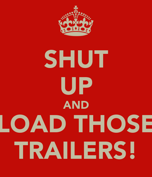 SHUT UP AND LOAD THOSE TRAILERS!
