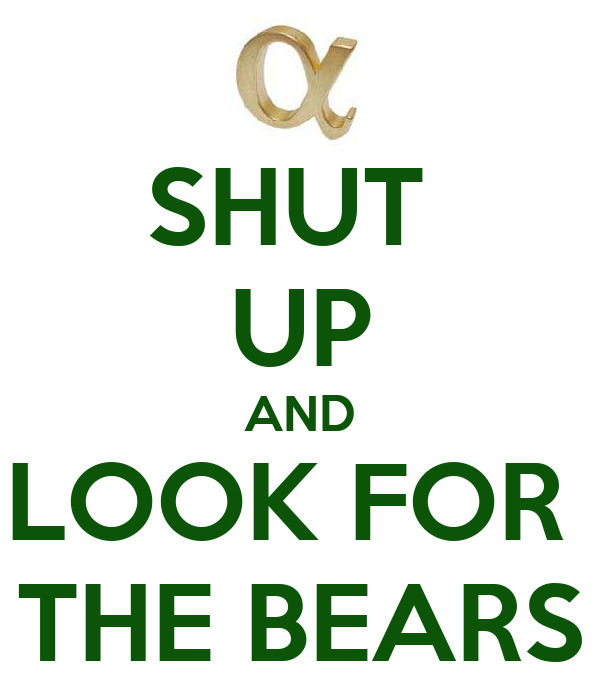 SHUT  UP AND LOOK FOR  THE BEARS