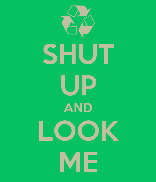 SHUT UP AND LOOK ME