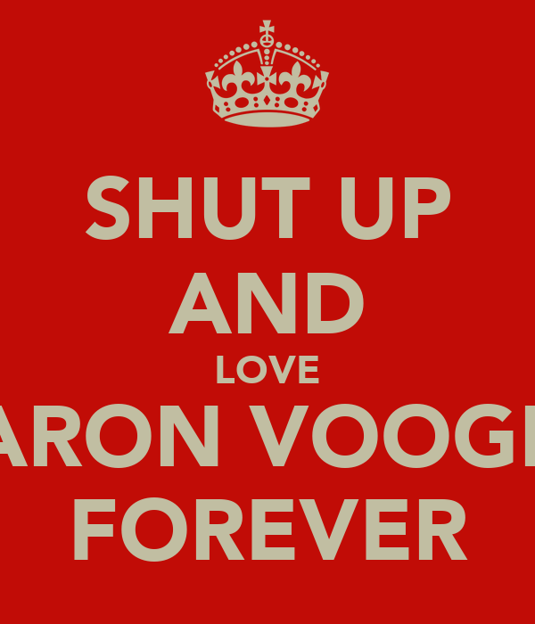 SHUT UP AND LOVE AARON VOOGHT FOREVER