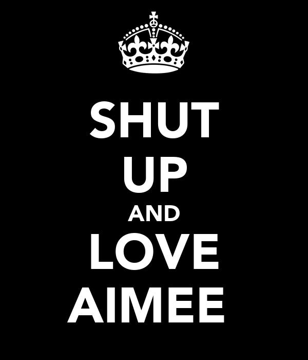 SHUT UP AND LOVE AIMEE