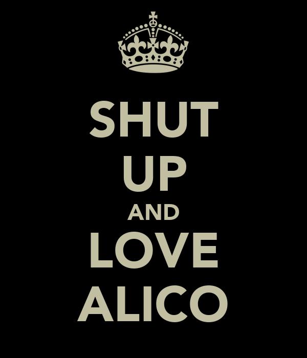 SHUT UP AND LOVE ALICO