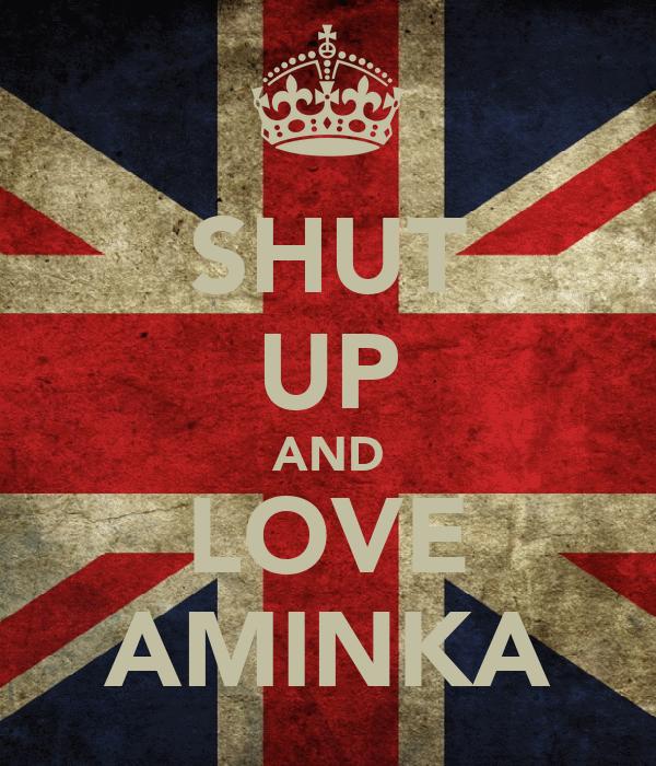 SHUT UP AND LOVE AMINKA