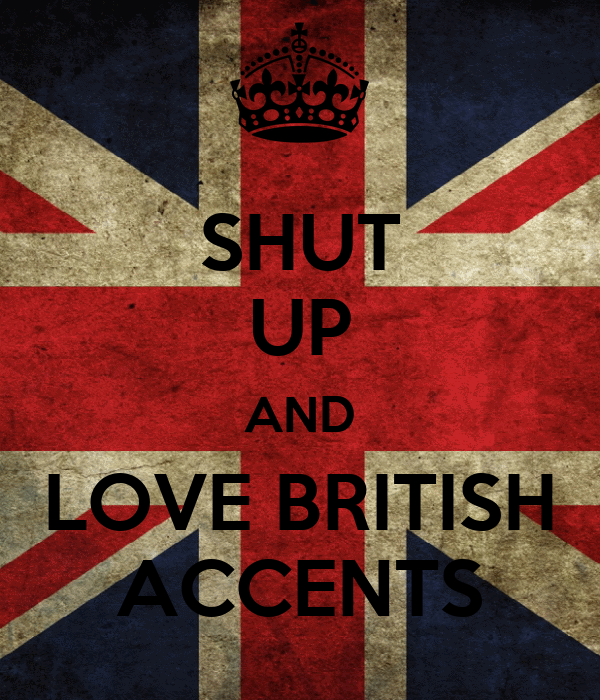 SHUT UP AND LOVE BRITISH ACCENTS