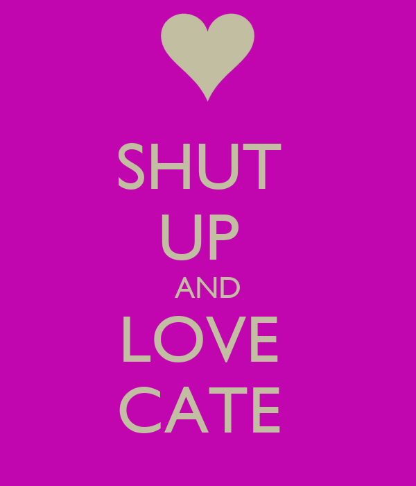 SHUT  UP  AND LOVE  CATE
