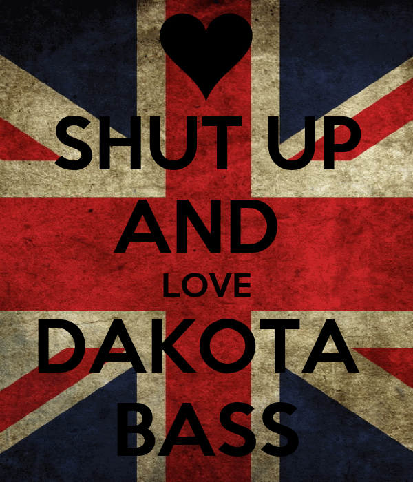 SHUT UP AND  LOVE DAKOTA  BASS