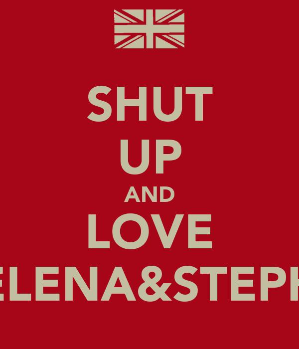 SHUT UP AND LOVE ELENA&STEPH