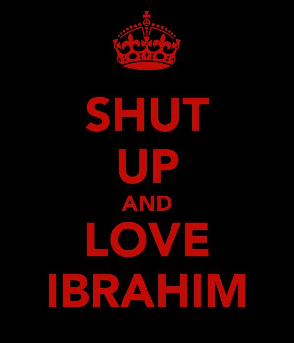 SHUT UP AND LOVE IBRAHIM