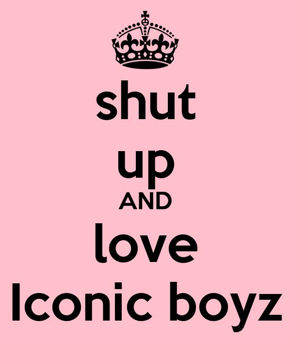 shut up AND love Iconic boyz