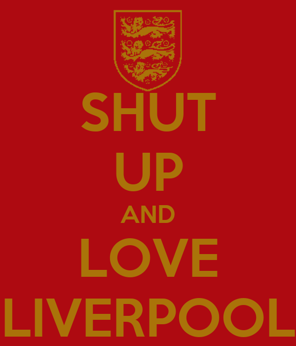 SHUT UP AND LOVE LIVERPOOL