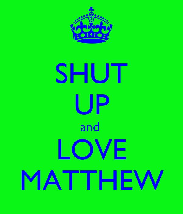 SHUT UP and  LOVE MATTHEW