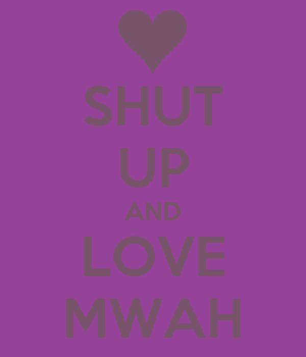 SHUT UP AND LOVE MWAH