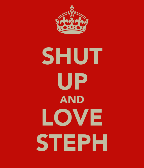 SHUT UP AND LOVE STEPH