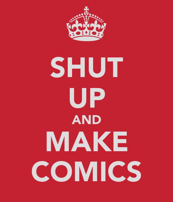 SHUT UP AND MAKE COMICS