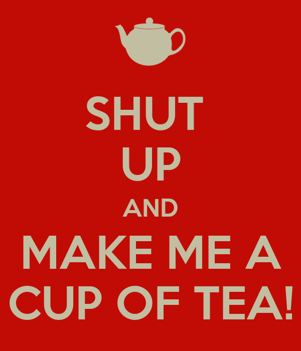 SHUT  UP AND MAKE ME A CUP OF TEA!