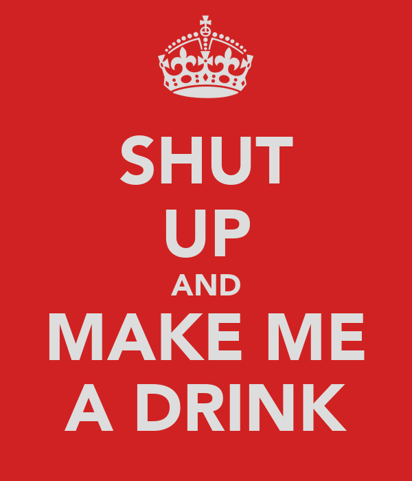 SHUT UP AND MAKE ME A DRINK