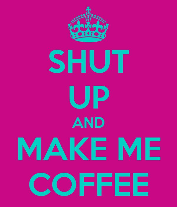 SHUT UP AND MAKE ME COFFEE