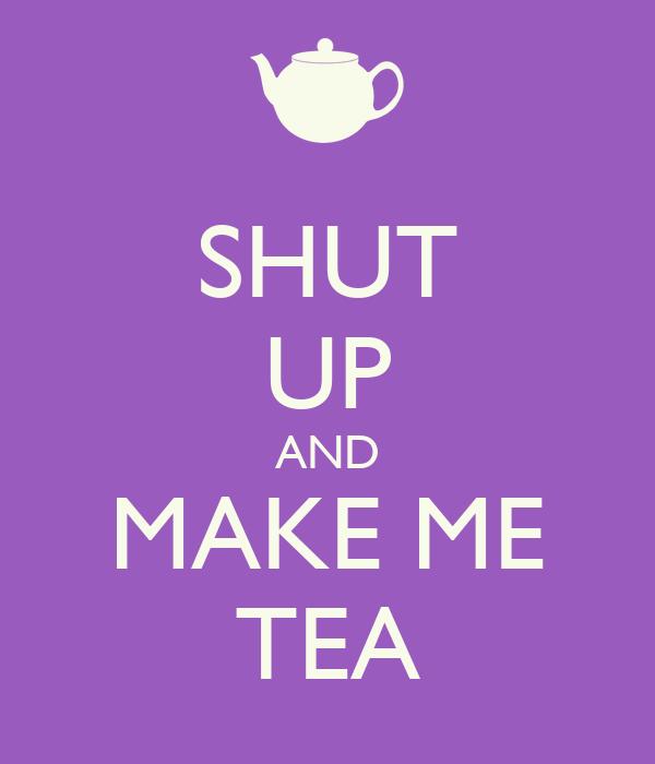 SHUT UP AND MAKE ME TEA