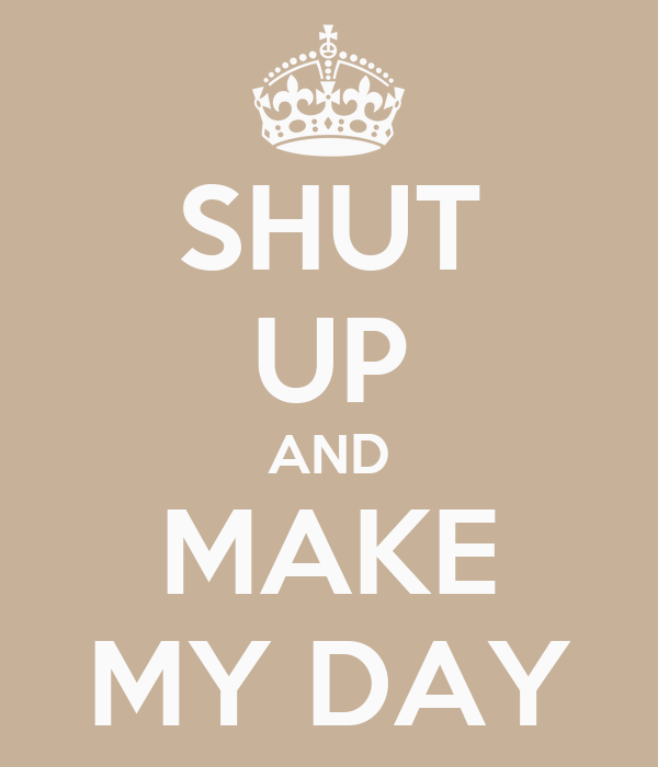 SHUT UP AND MAKE MY DAY