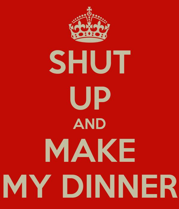 SHUT UP AND MAKE MY DINNER