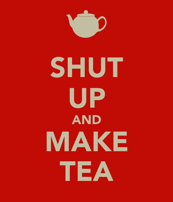SHUT UP AND MAKE TEA