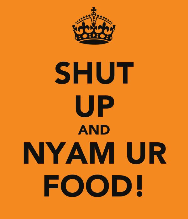 SHUT UP AND NYAM UR FOOD!