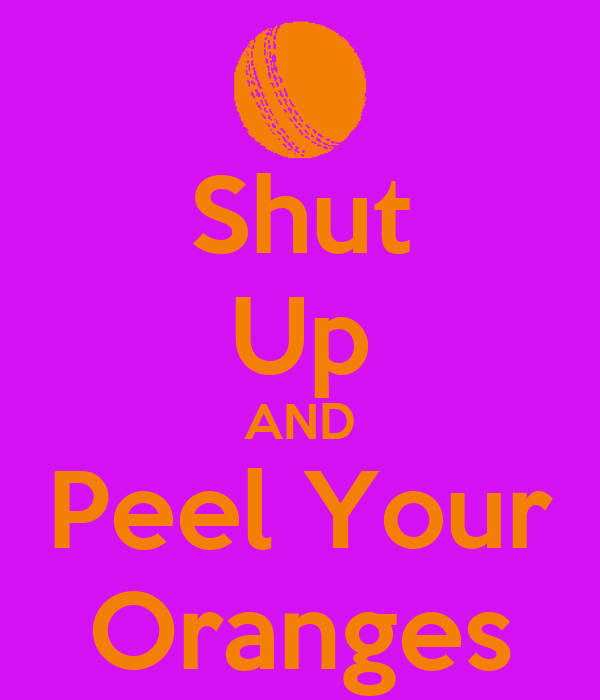 Shut Up AND Peel Your Oranges