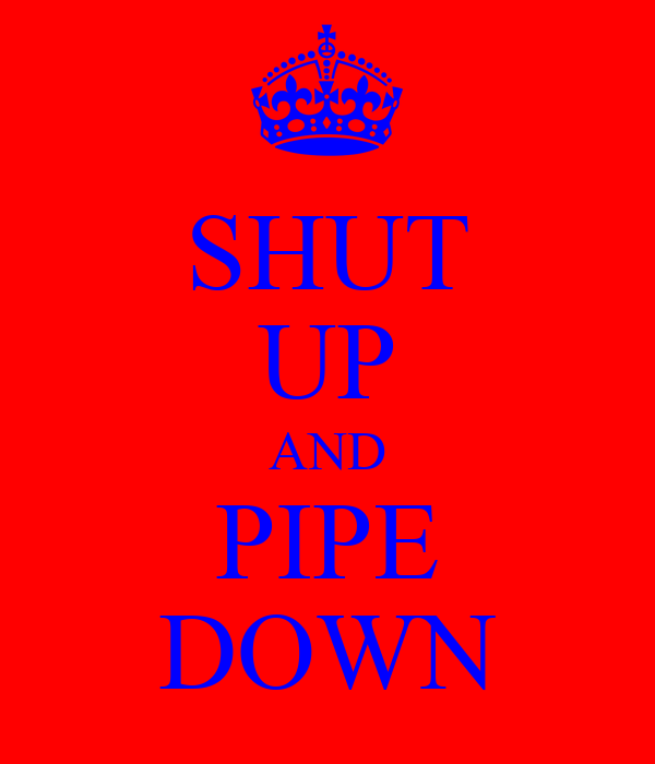 SHUT UP AND PIPE DOWN